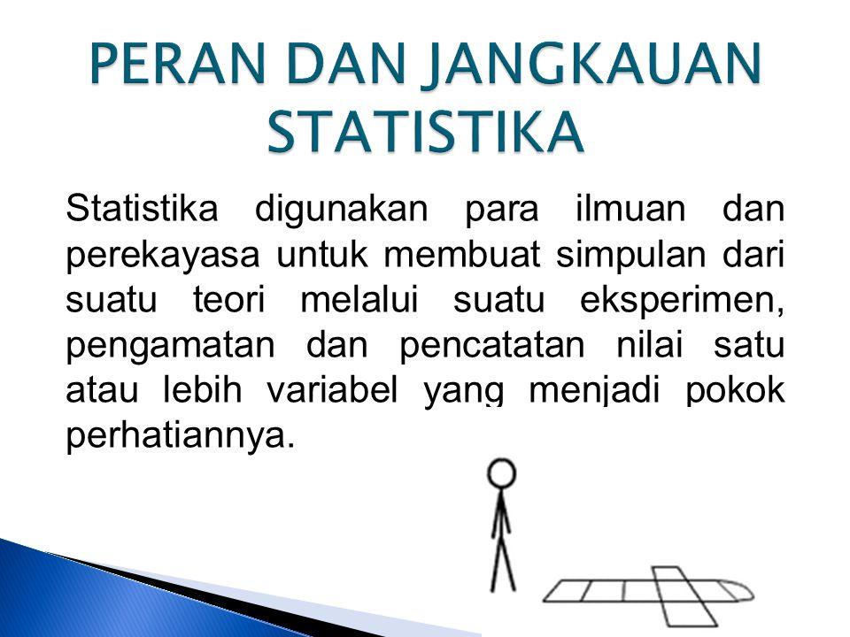 Statistika digunakan para ilmuan dan perekayasa untuk membuat simpulan dari suatu teori melalui suatu eksperimen, pengamatan dan pencatatan nilai satu