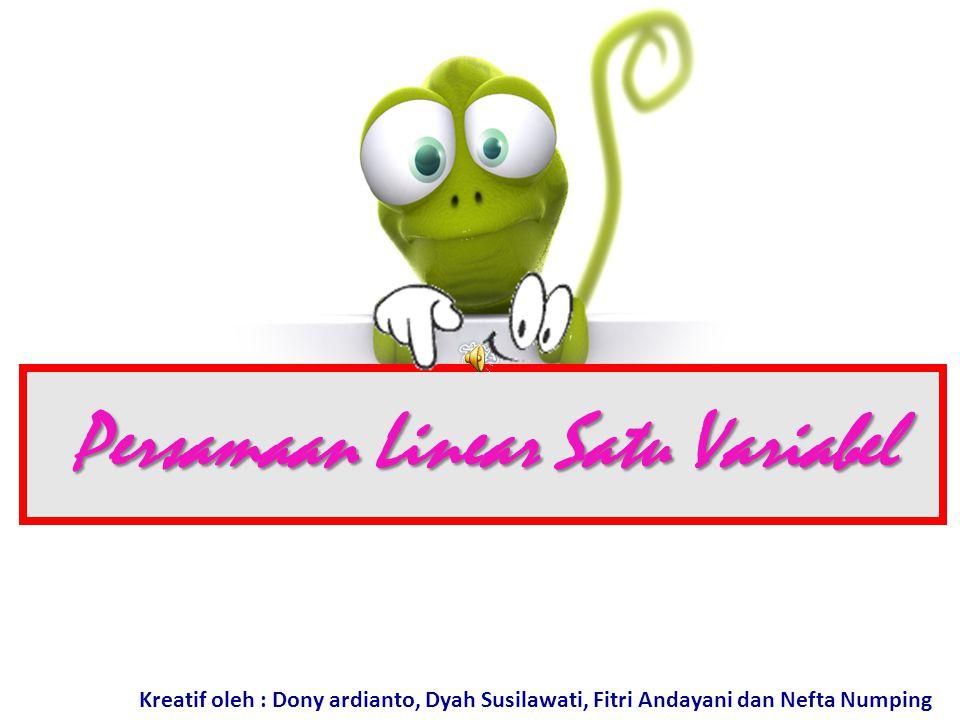Persamaan Linear Satu Variabel Kreatif oleh : Dony ardianto, Dyah Susilawati, Fitri Andayani dan Nefta Numping