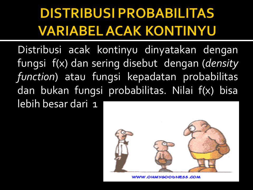 Distribusi acak kontinyu dinyatakan dengan fungsi f(x) dan sering disebut dengan (density function) atau fungsi kepadatan probabilitas dan bukan fungs