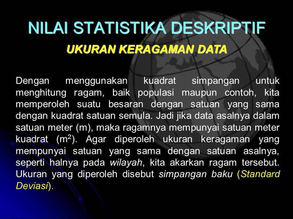 NILAI STATISTIKA DESKRIPTIF UKURAN KERAGAMAN DATA Dengan menggunakan kuadrat simpangan untuk menghitung ragam, baik populasi maupun contoh, kita memperoleh suatu besaran dengan satuan yang sama dengan kuadrat satuan semula.