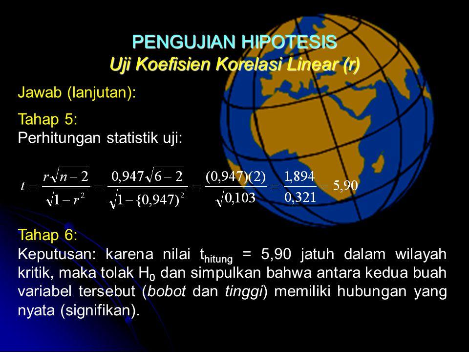 Uji Koefisien Korelasi Linear (r) Jawab (lanjutan): Tahap 5: Perhitungan statistik uji: Tahap 6: Keputusan: karena nilai t hitung = 5,90 jatuh dalam wilayah kritik, maka tolak H 0 dan simpulkan bahwa antara kedua buah variabel tersebut (bobot dan tinggi) memiliki hubungan yang nyata (signifikan).