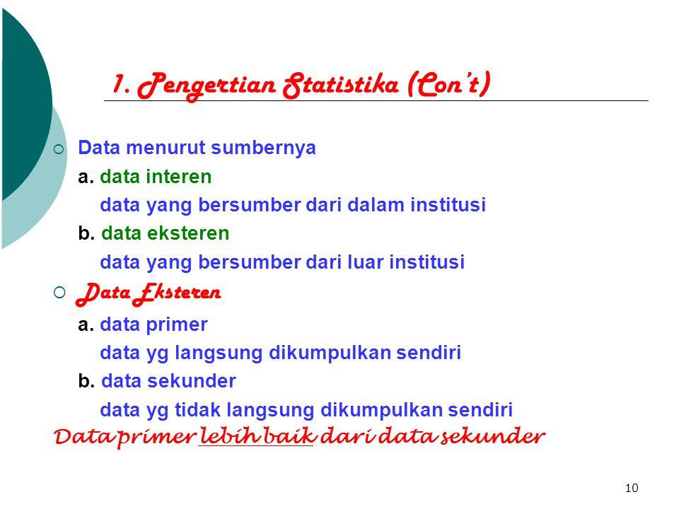 10 1. Pengertian Statistika (Con't)  Data menurut sumbernya a. data interen data yang bersumber dari dalam institusi b. data eksteren data yang bersu