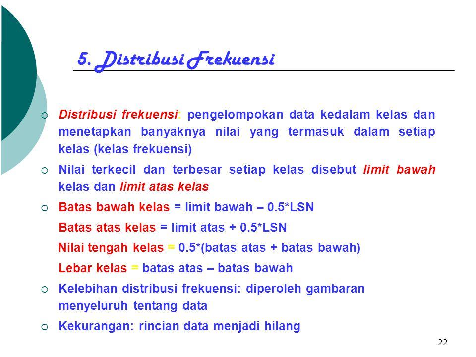 22 5. Distribusi Frekuensi  Distribusi frekuensi: pengelompokan data kedalam kelas dan menetapkan banyaknya nilai yang termasuk dalam setiap kelas (k