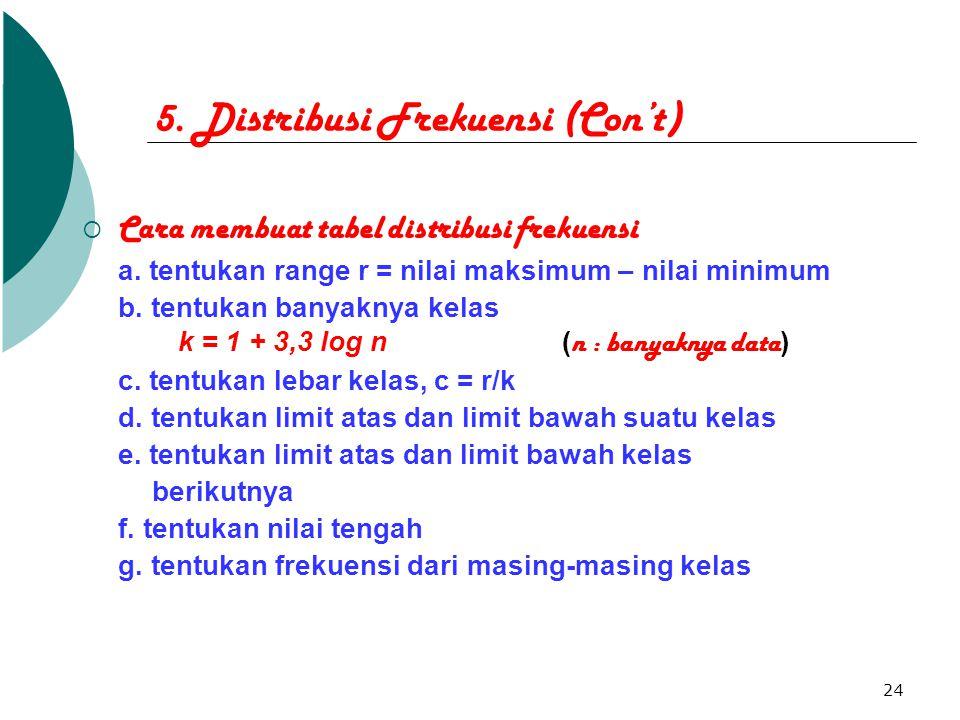 24 5. Distribusi Frekuensi (Con't)  Cara membuat tabel distribusi frekuensi a. tentukan range r = nilai maksimum – nilai minimum b. tentukan banyakny