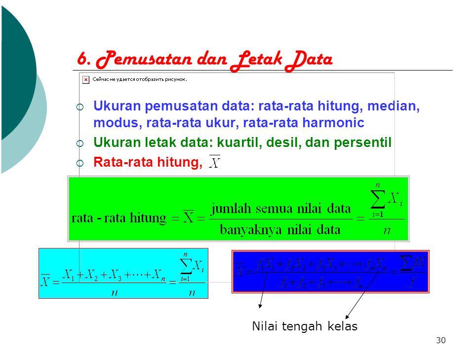 30 6. Pemusatan dan Letak Data  Ukuran pemusatan data: rata-rata hitung, median, modus, rata-rata ukur, rata-rata harmonic  Ukuran letak data: kuart