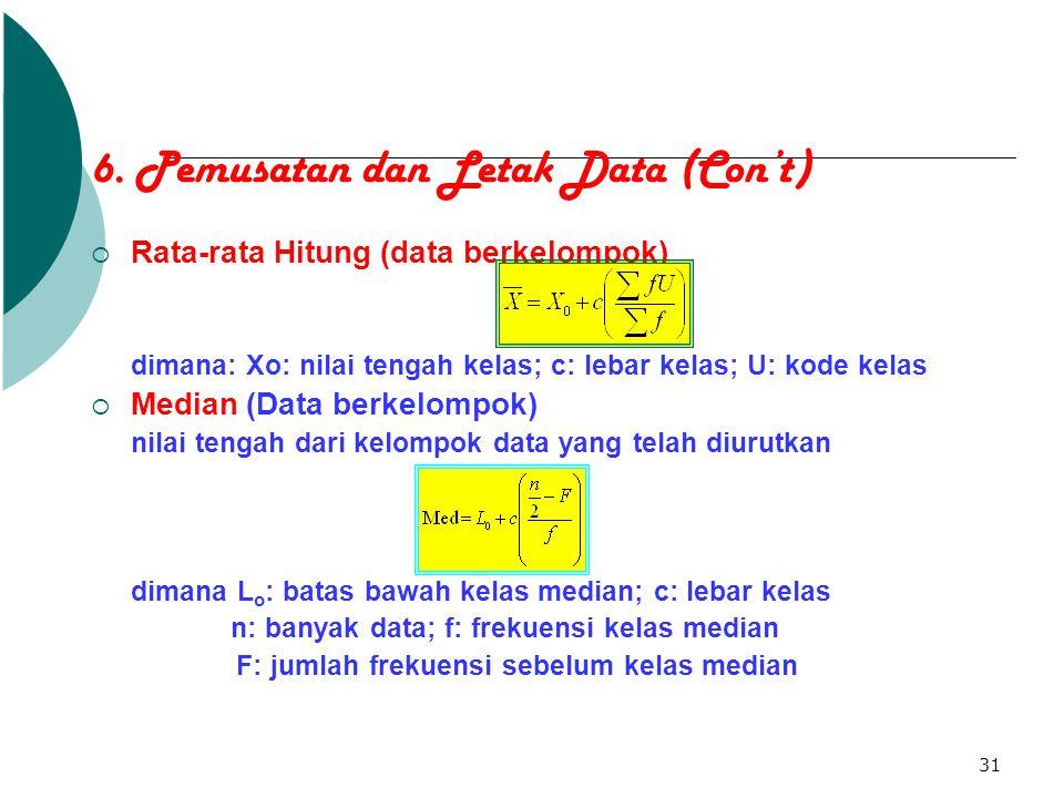 31 6. Pemusatan dan Letak Data (Con't)  Rata-rata Hitung (data berkelompok) dimana: Xo: nilai tengah kelas; c: lebar kelas; U: kode kelas  Median (D