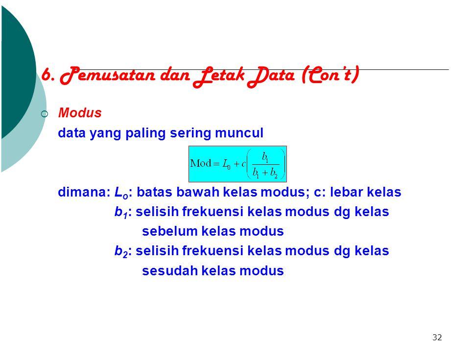 32 6. Pemusatan dan Letak Data (Con't)  Modus data yang paling sering muncul dimana: L o : batas bawah kelas modus; c: lebar kelas b 1 : selisih frek