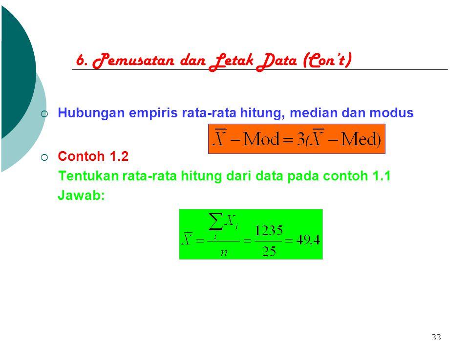 33 6. Pemusatan dan Letak Data (Con't)  Hubungan empiris rata-rata hitung, median dan modus  Contoh 1.2 Tentukan rata-rata hitung dari data pada con