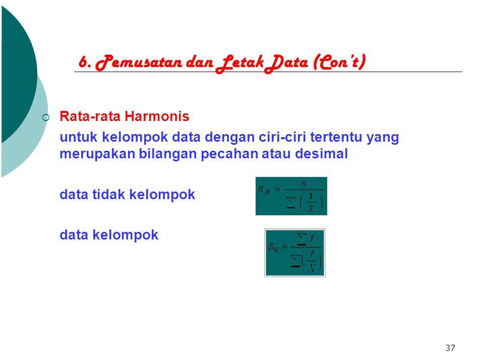 37 6. Pemusatan dan Letak Data (Con't)  Rata-rata Harmonis untuk kelompok data dengan ciri-ciri tertentu yang merupakan bilangan pecahan atau desimal