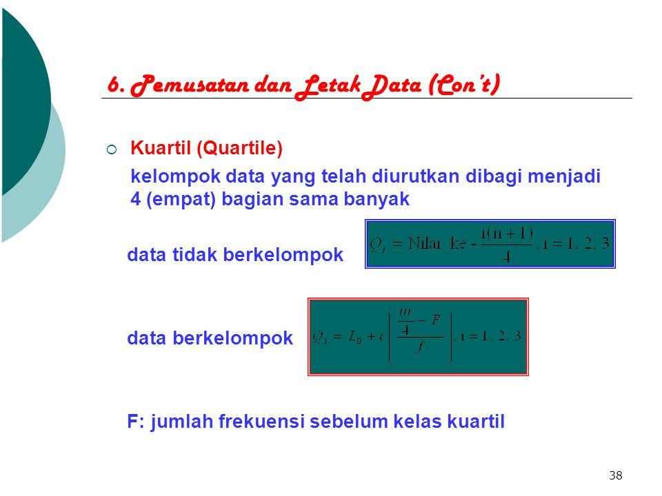 38 6. Pemusatan dan Letak Data (Con't)  Kuartil (Quartile) kelompok data yang telah diurutkan dibagi menjadi 4 (empat) bagian sama banyak data tidak