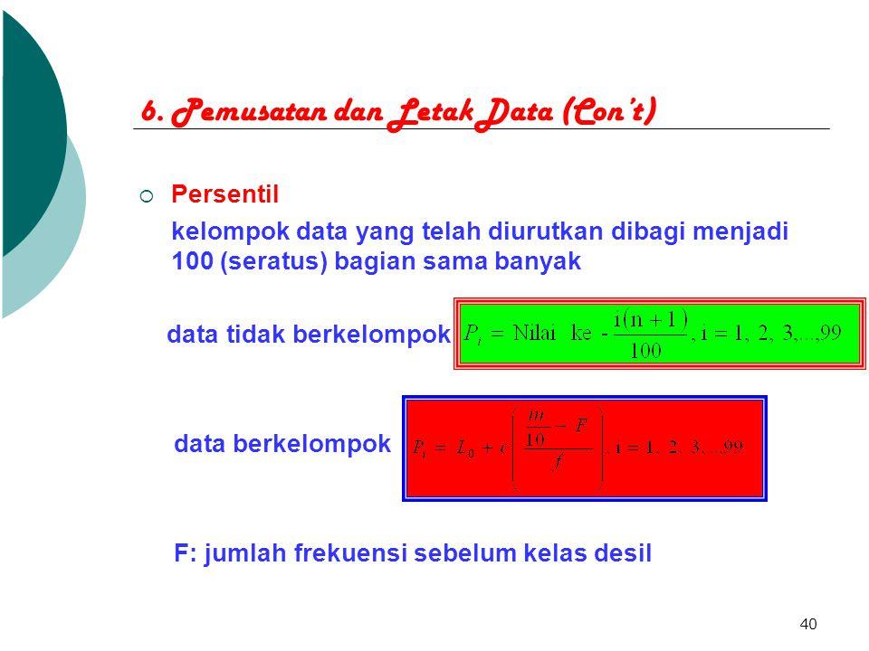 40 6. Pemusatan dan Letak Data (Con't)  Persentil kelompok data yang telah diurutkan dibagi menjadi 100 (seratus) bagian sama banyak data tidak berke