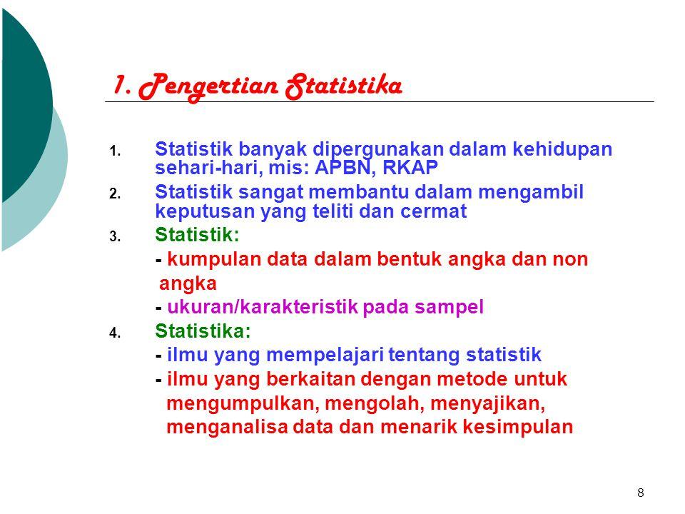 8 1. Pengertian Statistika 1. Statistik banyak dipergunakan dalam kehidupan sehari-hari, mis: APBN, RKAP 2. Statistik sangat membantu dalam mengambil
