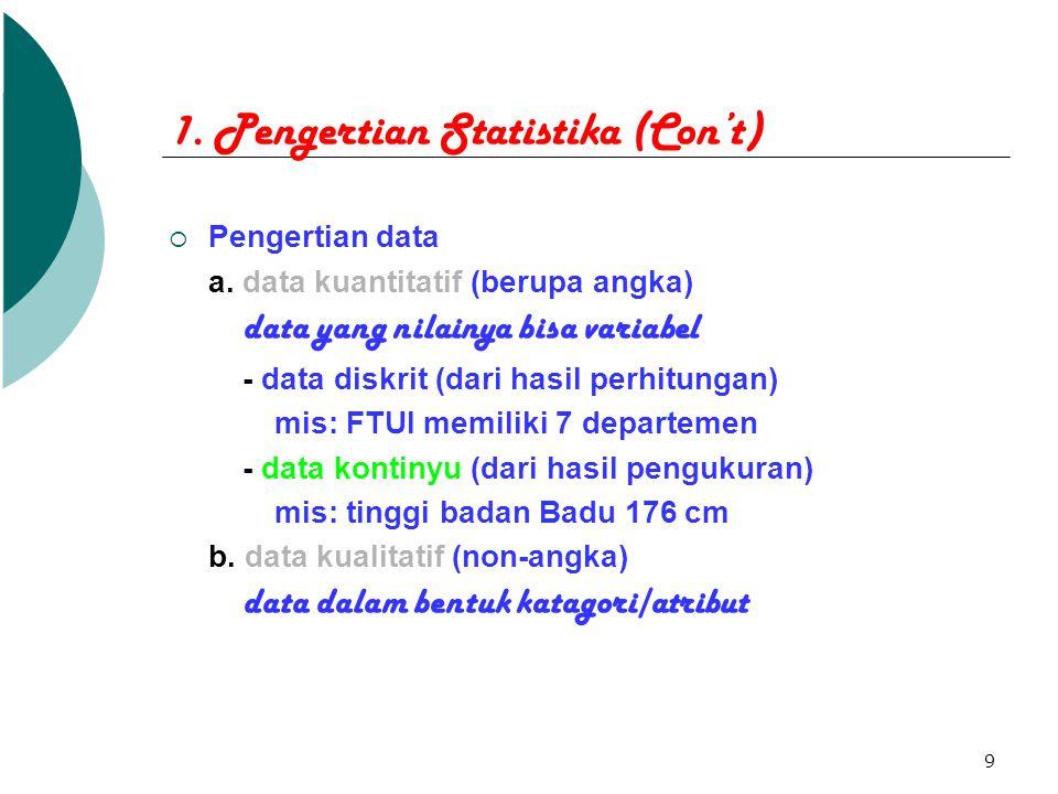 9 1. Pengertian Statistika (Con't)  Pengertian data a. data kuantitatif (berupa angka) data yang nilainya bisa variabel - data diskrit (dari hasil pe