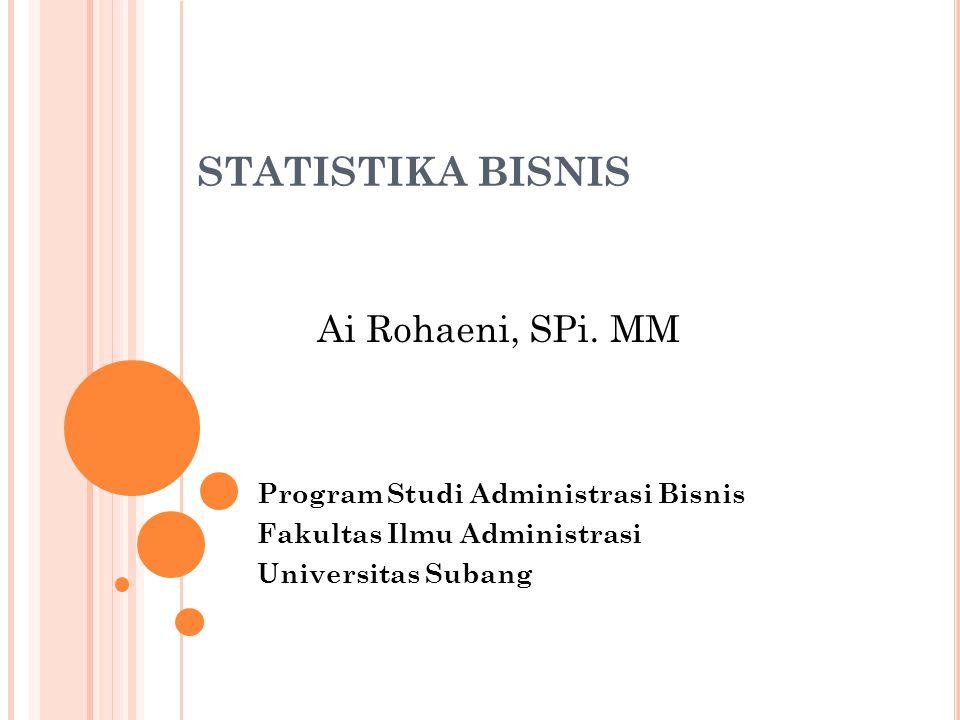 STATISTIKA BISNIS Program Studi Administrasi Bisnis Fakultas Ilmu Administrasi Universitas Subang Ai Rohaeni, SPi. MM