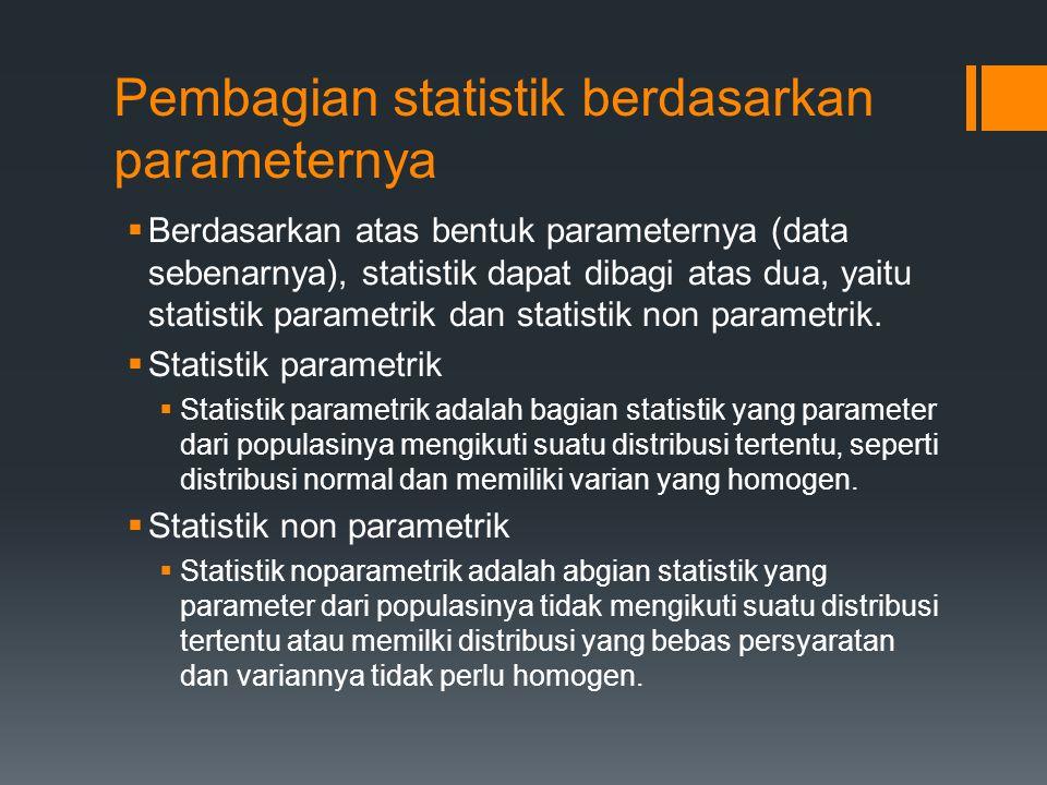 Pembagian statistik berdasarkan parameternya  Berdasarkan atas bentuk parameternya (data sebenarnya), statistik dapat dibagi atas dua, yaitu statisti