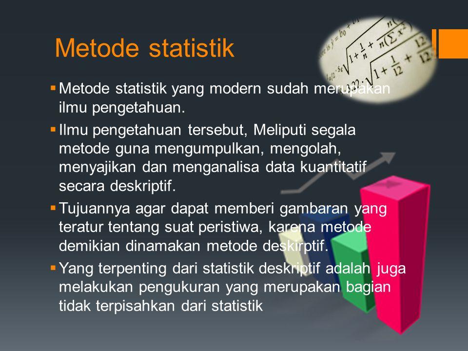 Metode statistik  Metode statistik yang modern sudah merupakan ilmu pengetahuan.  Ilmu pengetahuan tersebut, Meliputi segala metode guna mengumpulka