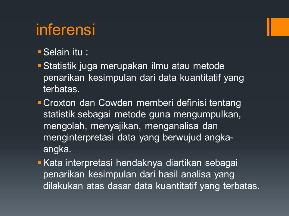inferensi  Selain itu :  Statistik juga merupakan ilmu atau metode penarikan kesimpulan dari data kuantitatif yang terbatas.  Croxton dan Cowden me