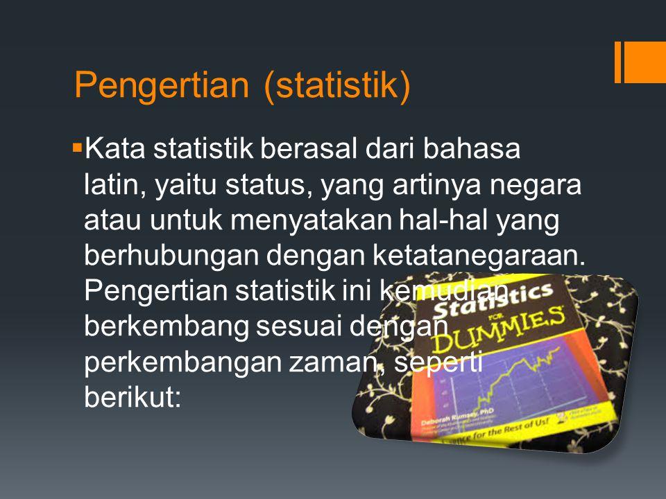 Pengertian (statistik)  Kata statistik berasal dari bahasa latin, yaitu status, yang artinya negara atau untuk menyatakan hal-hal yang berhubungan de