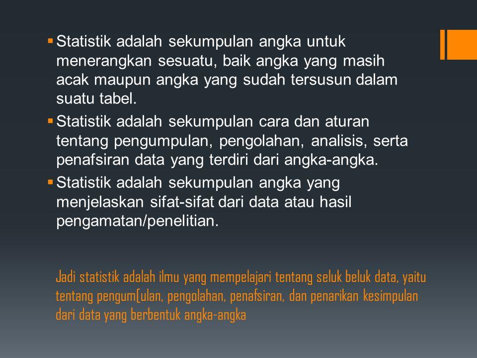 Jadi statistik adalah ilmu yang mempelajari tentang seluk beluk data, yaitu tentang pengum[ulan, pengolahan, penafsiran, dan penarikan kesimpulan dari