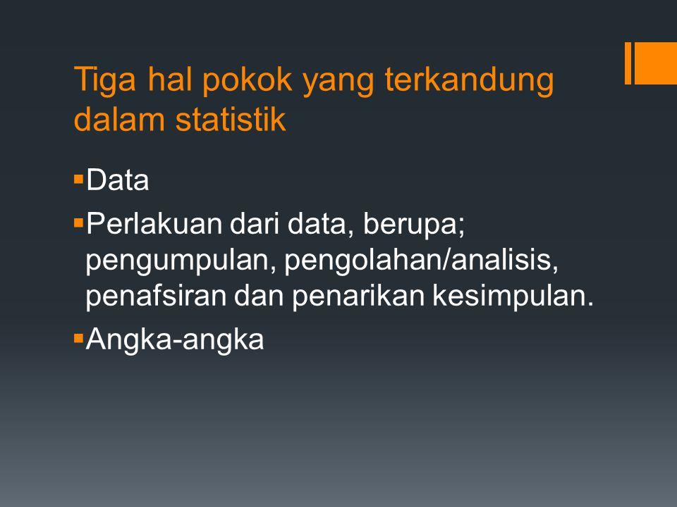 Tiga hal pokok yang terkandung dalam statistik  Data  Perlakuan dari data, berupa; pengumpulan, pengolahan/analisis, penafsiran dan penarikan kesimp