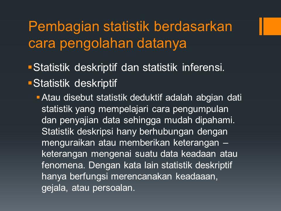Pembagian statistik berdasarkan cara pengolahan datanya  Statistik deskriptif dan statistik inferensi.  Statistik deskriptif  Atau disebut statisti