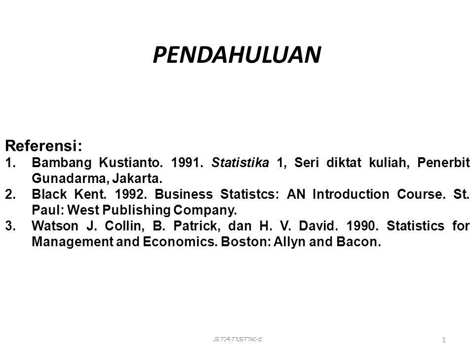 1 STATISTIK-1 PENDAHULUAN Referensi: 1.Bambang Kustianto. 1991. Statistika 1, Seri diktat kuliah, Penerbit Gunadarma, Jakarta. 2.Black Kent. 1992. Bus