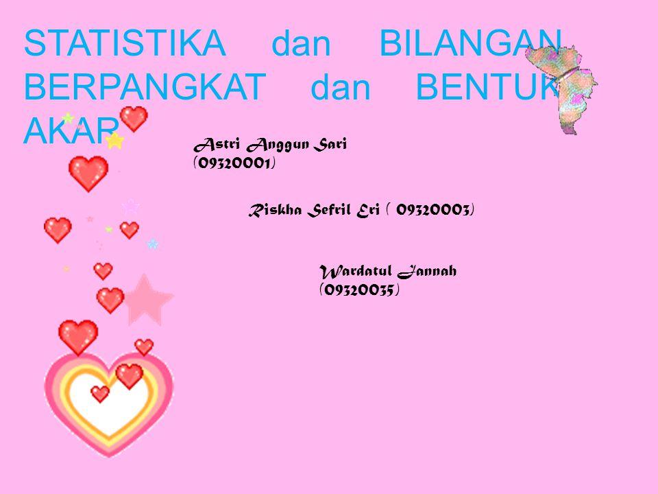 STATISTIKA dan BILANGAN BERPANGKAT dan BENTUK AKAR Astri Anggun Sari (09320001) Riskha Sefril Eri ( 09320003) Wardatul Jannah (09320035)