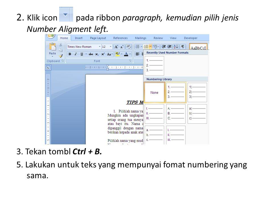 2. Klik icon pada ribbon paragraph, kemudian pilih jenis Number Aligment left. 3. Tekan tombl Ctrl + B. 5. Lakukan untuk teks yang mempunyai fomat num