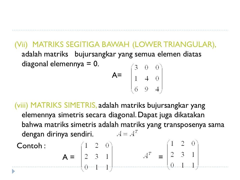 (Vii) MATRIKS SEGITIGA BAWAH (LOWER TRIANGULAR), adalah matriks bujursangkar yang semua elemen diatas diagonal elemennya = 0. A= (viii) MATRIKS SIMETR