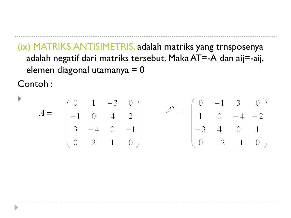 (ix) MATRIKS ANTISIMETRIS, adalah matriks yang trnsposenya adalah negatif dari matriks tersebut.