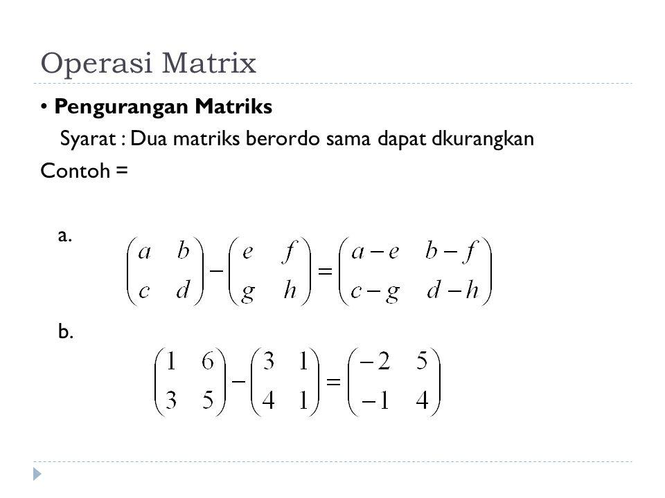 Operasi Matrix Pengurangan Matriks Syarat : Dua matriks berordo sama dapat dkurangkan Contoh = a. b.