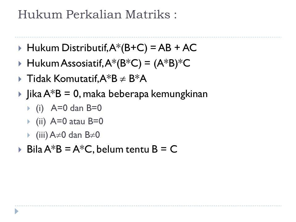 Hukum Perkalian Matriks :  Hukum Distributif, A*(B+C) = AB + AC  Hukum Assosiatif, A*(B*C) = (A*B)*C  Tidak Komutatif, A*B  B*A  Jika A*B = 0, maka beberapa kemungkinan  (i) A=0 dan B=0  (ii) A=0 atau B=0  (iii) A  0 dan B  0  Bila A*B = A*C, belum tentu B = C