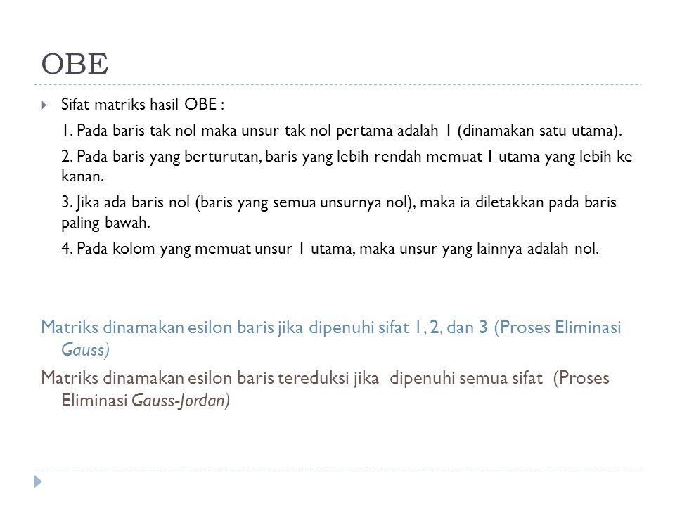 OBE  Sifat matriks hasil OBE : 1. Pada baris tak nol maka unsur tak nol pertama adalah 1 (dinamakan satu utama). 2. Pada baris yang berturutan, baris