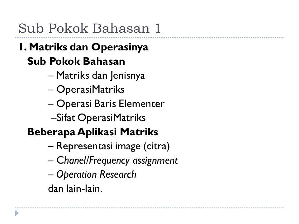 Sub Pokok Bahasan 1 1. Matriks dan Operasinya Sub Pokok Bahasan – Matriks dan Jenisnya – OperasiMatriks – Operasi Baris Elementer –Sifat OperasiMatrik