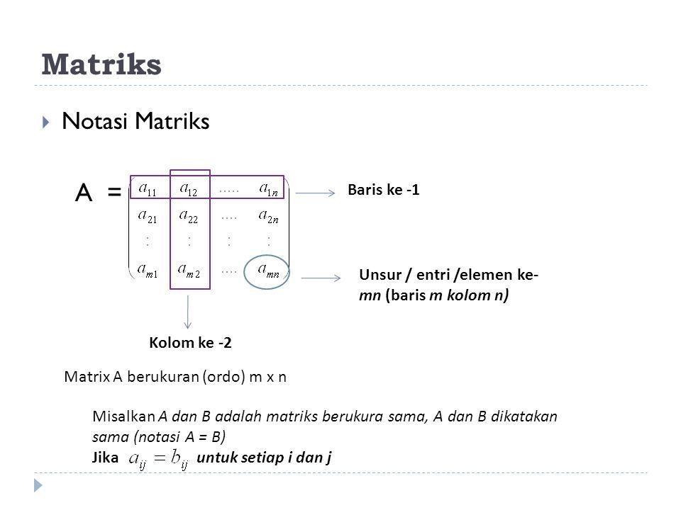 Matriks  Notasi Matriks A = Unsur / entri /elemen ke- mn (baris m kolom n) Baris ke -1 Kolom ke -2 Matrix A berukuran (ordo) m x n Misalkan A dan B adalah matriks berukura sama, A dan B dikatakan sama (notasi A = B) Jika untuk setiap i dan j