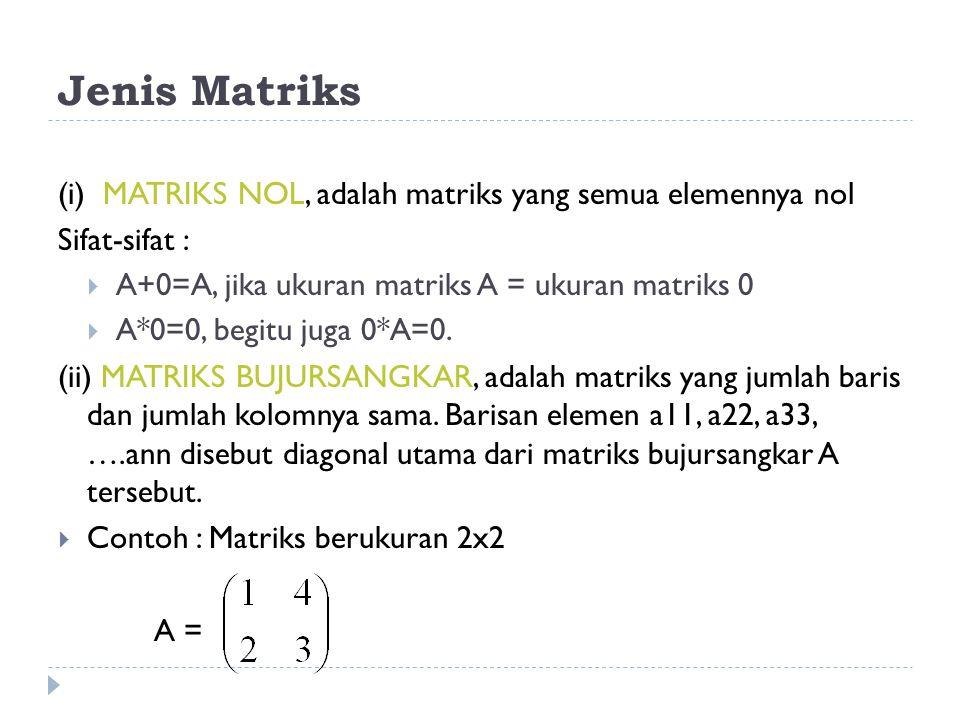 Jenis Matriks (i) MATRIKS NOL, adalah matriks yang semua elemennya nol Sifat-sifat :  A+0=A, jika ukuran matriks A = ukuran matriks 0  A*0=0, begitu juga 0*A=0.