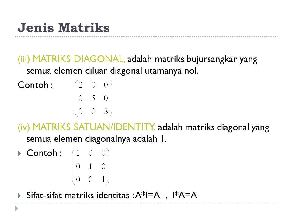 Jenis Matriks (iii) MATRIKS DIAGONAL, adalah matriks bujursangkar yang semua elemen diluar diagonal utamanya nol. Contoh : (iv) MATRIKS SATUAN/IDENTIT