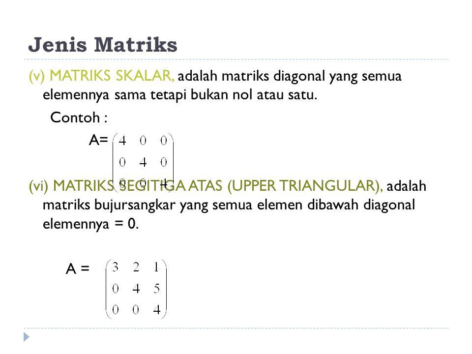 Jenis Matriks (v) MATRIKS SKALAR, adalah matriks diagonal yang semua elemennya sama tetapi bukan nol atau satu. Contoh : A= (vi) MATRIKS SEGITIGA ATAS