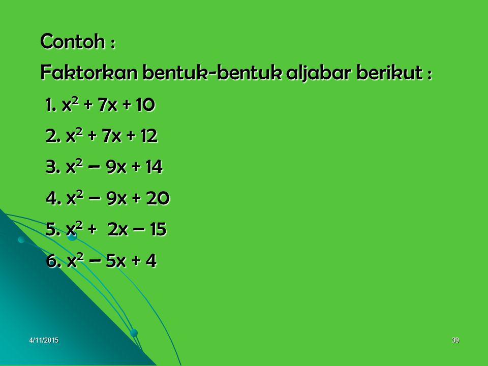 4/11/201538 Misalkan bentuk kuadrat tersebut dapat difaktorkan ke dalam bentuk : difaktorkan ke dalam bentuk : x 2 + bx + c = (x + p) (x + q) x 2 + bx + c = (x + p) (x + q) = x 2 (x + q) + p (x + q) = x 2 (x + q) + p (x + q) = x 2 + qx +px + pq = x 2 + qx +px + pq = x 2 + (q + p)x + pq = x 2 + (q + p)x + pq = x 2 + (p + q)x + pq = x 2 + (p + q)x + pq Sehingga x 2 + bx + c = x 2 + (p + q)x + pq Sehingga x 2 + bx + c = x 2 + (p + q)x + pq Diperoleh : (p + q) = b dan pq = c Diperoleh : (p + q) = b dan pq = c