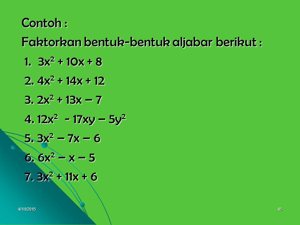 4/11/201544 Perhatikan uraian berikut : ax 2 + bx + c = (ax + p) (ax + q) : a a 2 x 2 + abx + ac = (ax + p)(ax + q) a 2 x 2 + abx + ac = (ax + p)(ax + q) = ax(ax + q) + p(ax + q) = ax(ax + q) + p(ax + q) = a 2 x 2 + aqx + apx + pq = a 2 x 2 + aqx + apx + pq = a 2 x 2 + (q + p) ax + pq = a 2 x 2 + (q + p) ax + pq = a 2 x 2 + (p + q) ax + pq = a 2 x 2 + (p + q) ax + pq Sehingga a 2 x 2 + abx + ac = a 2 x 2 + (p + q) ax + pq Sehingga a 2 x 2 + abx + ac = a 2 x 2 + (p + q) ax + pq (p + q) = b dan p x q = ac (p + q) = b dan p x q = ac