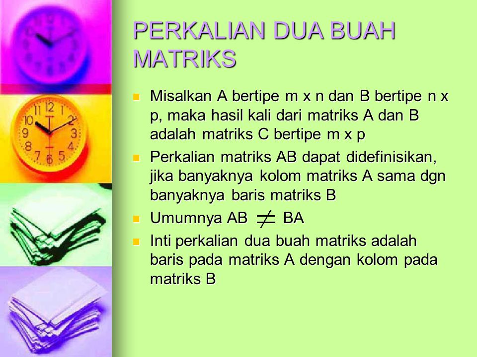 PERKALIAN DUA BUAH MATRIKS Misalkan A bertipe m x n dan B bertipe n x p, maka hasil kali dari matriks A dan B adalah matriks C bertipe m x p Misalkan A bertipe m x n dan B bertipe n x p, maka hasil kali dari matriks A dan B adalah matriks C bertipe m x p Perkalian matriks AB dapat didefinisikan, jika banyaknya kolom matriks A sama dgn banyaknya baris matriks B Perkalian matriks AB dapat didefinisikan, jika banyaknya kolom matriks A sama dgn banyaknya baris matriks B Umumnya AB BA Umumnya AB BA Inti perkalian dua buah matriks adalah baris pada matriks A dengan kolom pada matriks B Inti perkalian dua buah matriks adalah baris pada matriks A dengan kolom pada matriks B