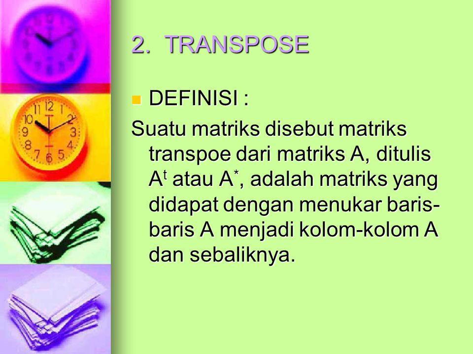 2. TRANSPOSE DEFINISI : DEFINISI : Suatu matriks disebut matriks transpoe dari matriks A, ditulis A t atau A *, adalah matriks yang didapat dengan men