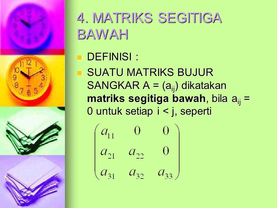 4. MATRIKS SEGITIGA BAWAH DEFINISI : DEFINISI : SUATU MATRIKS BUJUR SANGKAR A = (a ij ) dikatakan matriks segitiga bawah, bila a ij = 0 untuk setiap i