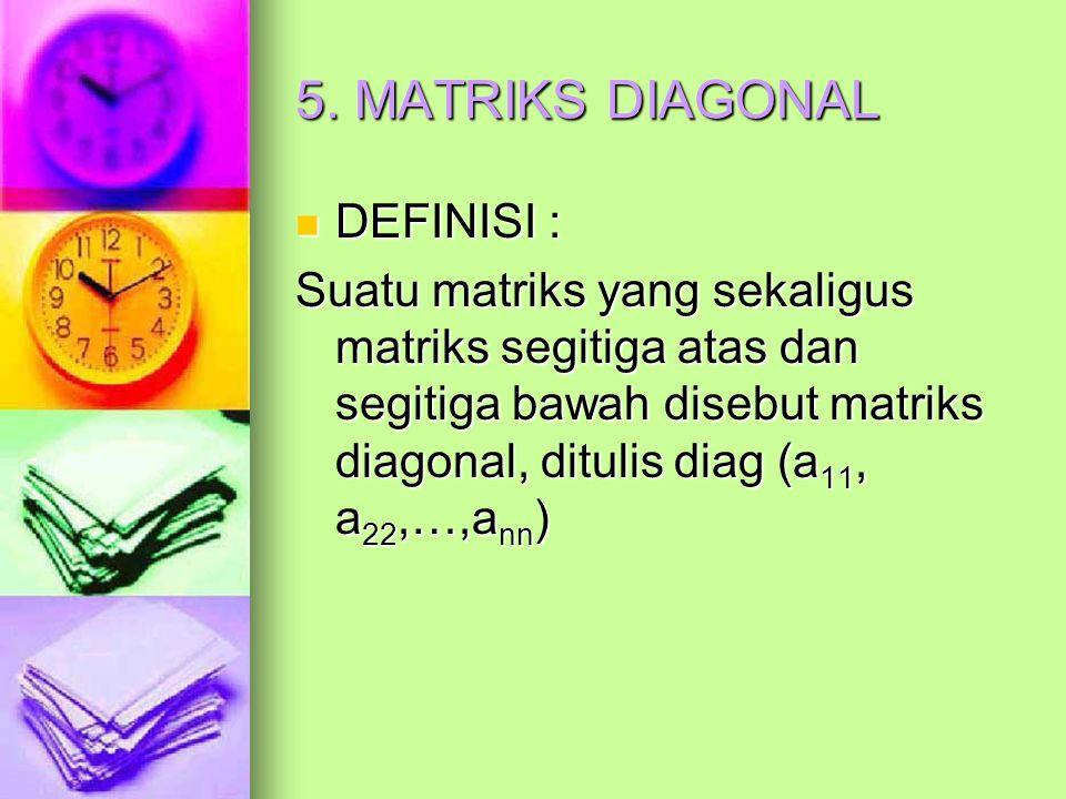 5. MATRIKS DIAGONAL DEFINISI : DEFINISI : Suatu matriks yang sekaligus matriks segitiga atas dan segitiga bawah disebut matriks diagonal, ditulis diag
