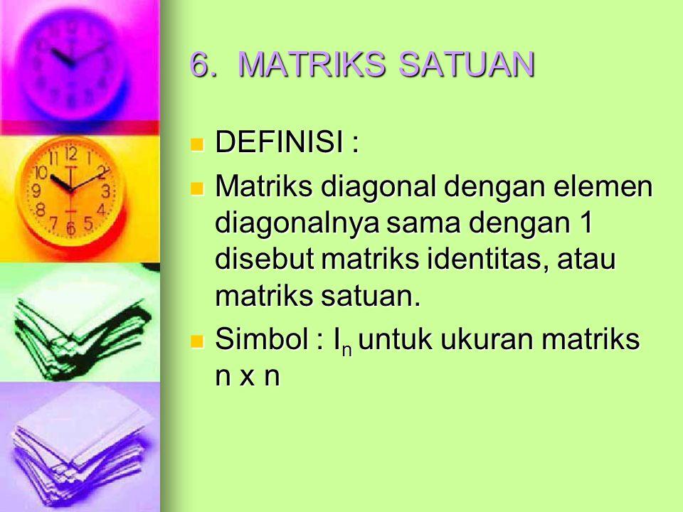 6. MATRIKS SATUAN DEFINISI : DEFINISI : Matriks diagonal dengan elemen diagonalnya sama dengan 1 disebut matriks identitas, atau matriks satuan. Matri