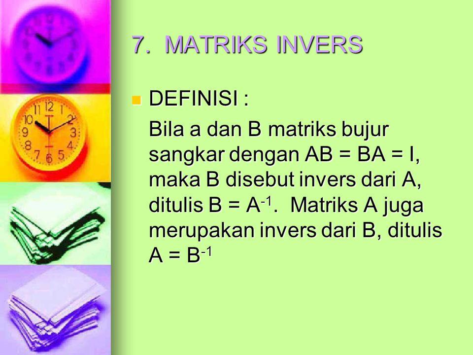 7. MATRIKS INVERS DEFINISI : DEFINISI : Bila a dan B matriks bujur sangkar dengan AB = BA = I, maka B disebut invers dari A, ditulis B = A -1. Matriks