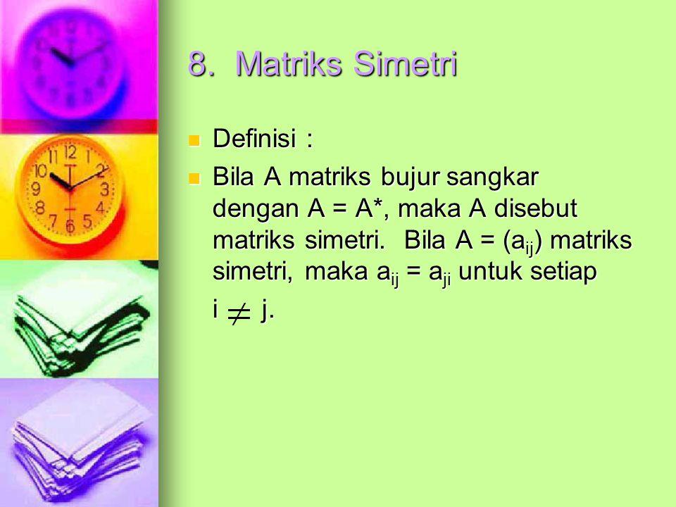 8. Matriks Simetri Definisi : Definisi : Bila A matriks bujur sangkar dengan A = A*, maka A disebut matriks simetri. Bila A = (a ij ) matriks simetri,