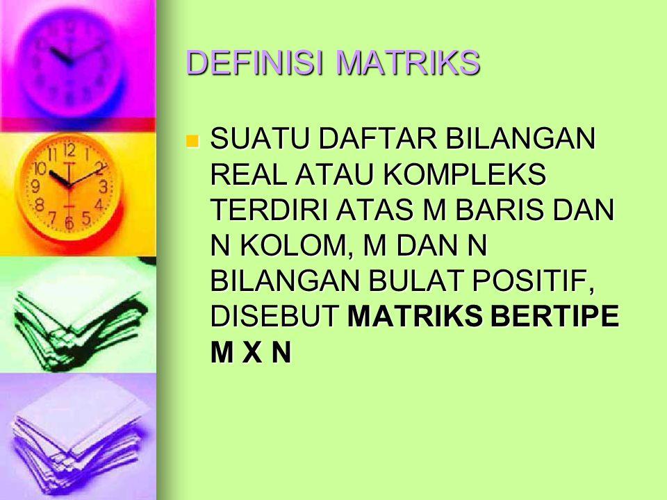 DEFINISI MATRIKS SUATU DAFTAR BILANGAN REAL ATAU KOMPLEKS TERDIRI ATAS M BARIS DAN N KOLOM, M DAN N BILANGAN BULAT POSITIF, DISEBUT MATRIKS BERTIPE M X N SUATU DAFTAR BILANGAN REAL ATAU KOMPLEKS TERDIRI ATAS M BARIS DAN N KOLOM, M DAN N BILANGAN BULAT POSITIF, DISEBUT MATRIKS BERTIPE M X N