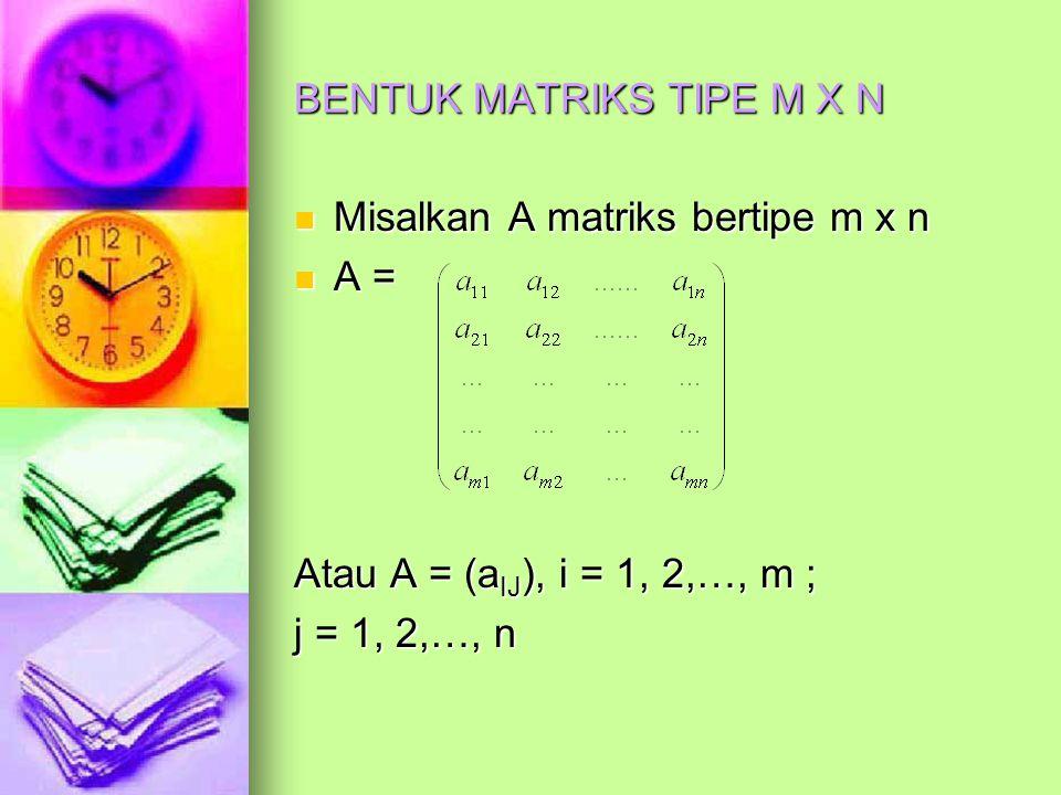 BENTUK MATRIKS TIPE M X N Misalkan A matriks bertipe m x n Misalkan A matriks bertipe m x n A = A = Atau A = (a IJ ), i = 1, 2,…, m ; j = 1, 2,…, n