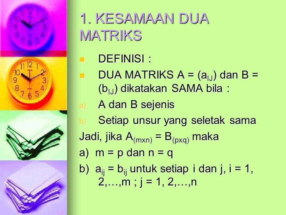 1. KESAMAAN DUA MATRIKS DEFINISI : DEFINISI : DUA MATRIKS A = (a IJ ) dan B = (b IJ ) dikatakan SAMA bila : DUA MATRIKS A = (a IJ ) dan B = (b IJ ) di